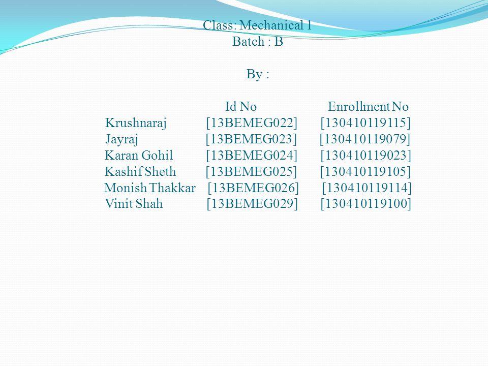 Class: Mechanical 1 Batch : B By : Id No Enrollment No Krushnaraj [13BEMEG022] [130410119115] Jayraj [13BEMEG023] [130410119079] Karan Gohil [13BEMEG024] [130410119023] Kashif Sheth [13BEMEG025] [130410119105] Monish Thakkar [13BEMEG026] [130410119114] Vinit Shah [13BEMEG029] [130410119100]